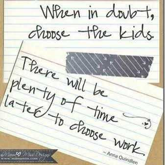 """When in doubt, choose the kids.  There will be plenty of time later to choose the work."""